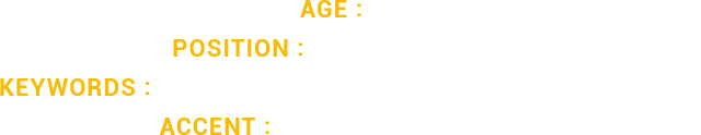 Age : 32         Position : STRAIGHTFORWARD         Keywords : COCKY, SMUG, LOUD         Accent : LONDON ENGLISH