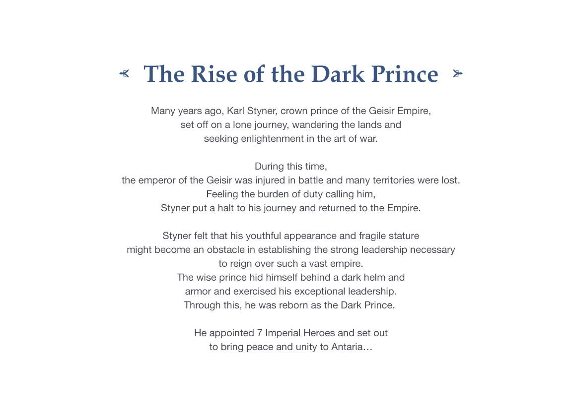 The Rise of the Dark Prince Many years ago, Karl Styner, crown prince of the Geisir Empire, set off on a lone journey, wandering the lands and seeking enlightenment in the art of war. During this time, the emperor of the Geisir was injured in battle and many territories were lost. Feeling the burden of duty calling him, Styner put a halt to his journey and returned to the Empire.